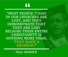 """Most people today in our churches are lost, and they demonstrate that hey are lost because their entire Christianity is nothing more than, 'They made a decision."" - Paul Washer. 
