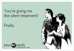 I love it when people think the silent treatment is punishment lol