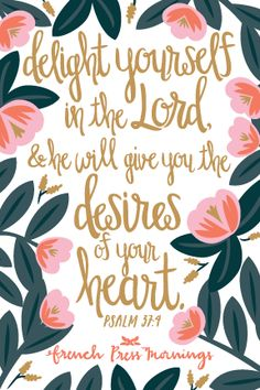 """Delight yourself in the Lord, and he will give you the desires of your heart.""Get this print in my shop!Read the story behind Encouraging Wednesdays.My hope is that you download this file and place it where ever you will see it on a daily basis.You can even print it…"