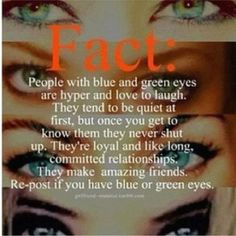 Probably not true but I have green eyes that look blue if I'm wearing certain clothes and I'm pretty loyal and awesome so who knows :-)