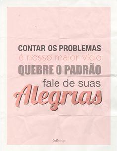 Contar os problemas é o nosso maior vício. Quebre o padrão, fale de suas alegrias! #alegria #felicidade