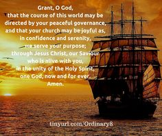 Grant, O God, that the course of this world may be directed by your peaceful governance, and that your church may be joyful as, in confidence and serenity, we serve your purpose; through Jesus Christ, our Saviour who is alive with you, in the unity of the Holy Spirit, one God, now and for ever. Amen.
