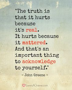 """""""The truth is that it hurts because it's real. It hurts because it mattered. And that's an important thing to acknowledge to yourself."""" Angst Quotes, Sad Quotes, Great Quotes, Words Quotes, Quotes To Live By, Love Quotes, Inspirational Quotes, Sayings, Qoutes"""