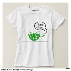 Shop Turtle Hates Situps T-Shirt created by StellaDesign. Sit Up, Cute Tshirts, Wardrobe Staples, Turtle, Fitness Models, Hate, Sporty, Female, Casual