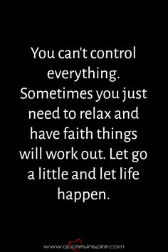 You can't control everything. Sometimes you just need to relax and have faith things will work out. Let go a little and let life happen.