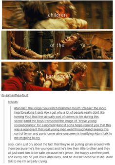 I'm gonna go cry right now... The Barricade Boys should have been in the movie so much more than they were. You barely get to know them before they're dead. The movie dosen't tell you that Joly is studying to be a Doctor, or that Marius went to lawschool! You dont know that when Marius first met everyone he ended up going home with Courf because he had no where to stay. They should have been in the movie more I tell you!