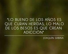 Lo bueno de los años es que curan heridas, lo malo de los besos es que crean adicción. Sabina