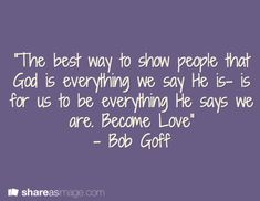"""The best way to show people that God is everything we say He is- is for us to be everything He says we are. Become Love"" - Bob Goff"
