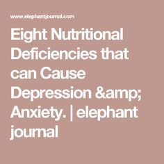 Eight Nutritional Deficiencies that can Cause Depression & Anxiety. | elephant journal