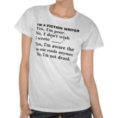 fiction writer... I must own this shirt... One in each color, in both long sleeves and short, so I never have to wear anything else again.
