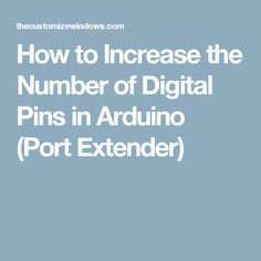 How to Increase the Number of Digital Pins in Arduino (Port Extender)