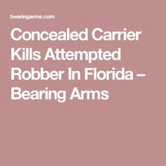 Concealed Carrier Kills Attempted Robber In Florida – Bearing Arms