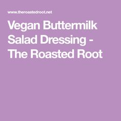 Vegan Buttermilk Salad Dressing - The Roasted Root