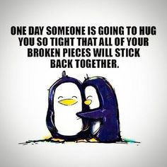 Sayings - One day someone is going to hug you so tight that all of your broken pieces will stick back together. - Picture quote on Quotlr