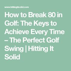 How to Break 80 in Golf: The Keys to Achieve Every Time – The Perfect Golf Swing | Hitting It Solid