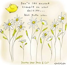 Don't let anyone trample on your daisies...not even you!