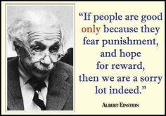 possibly not actually by Einstein, dont care quote still true. If people are good only because they fear punishment and hope for reward, then we are a sorry lot indeed. Atheist Quotes, Gentle Parenting, Unconditional Parenting, Parenting Quotes, Einstein Quotes, Atheism, Albert Einstein, Great Quotes, Awesome Quotes