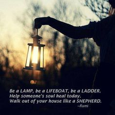 """Be a lamp, be a lifeboat, be a ladder. Help someone's soul heal today. Walk out of your house like a shepherd."" ~Rumi"
