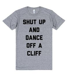 Shut Up and Dance Off A Cliff (Song Parody) Walk the Moon? More like walk off a cliff. Put this new shirt on your chest and tell everyone to dance off a cliff. For your health. #Music