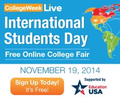 Today is International Students Day!! Join CollegeWeekLive for the largest international student event of the year. 150+ U.S. universities are participating now! Time: 4 AM to 4 PM EDT  Date: November 19, 2014 This is a FREE online fair Get personal advice on visas, scholarships and campus life from EducationUSA and other education experts. Happening now - sign up is FREE at the link below: http://www.collegeweeklive.com/international/event-schedule/international-students-day-november