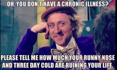 Oh, you don't have a #chronic #illness? Please tell me how much your runny nose and three day cold are ruining your life.