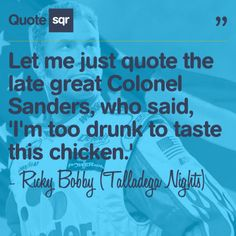Let me just quote the late great Colonel Sanders, who said, 'I'm too drunk to taste this chicken.' - Ricky Bobby (Talladega Nights) #quotesqr #quotes #funnyquotes