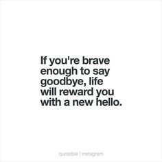 If you're brave enough to say goodbye, life will reward you with a new hello.  #quoteble