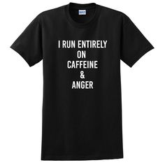 I run entirely on caffeine and anger, funny sarcastic saying, gift for teenager, sarcastic T Shirt
