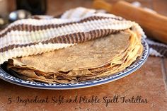 5-Ingredient Soft and Pliable Spelt Tortillas
