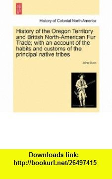 History of the Oregon Territory and British North-American Fur Trade; with an account of the habits and customs of the principal native tribes (9781241453565) John Dunn , ISBN-10: 124145356X  , ISBN-13: 978-1241453565 ,  , tutorials , pdf , ebook , torrent , downloads , rapidshare , filesonic , hotfile , megaupload , fileserve