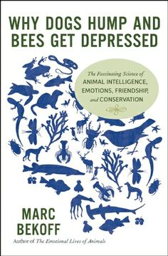 Why Dogs Hump and Bees Get Depressed: The Fascinating Science of Animal Intelligence, Emotions, Friendship, and Conservation by Marc Bekoff