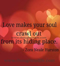 Love makes your soul crawl out from its hiding place~ Zora Neale Hurston