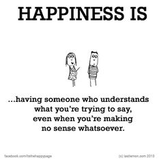 Happiness is having someone who understands what you're trying to say, even when you're making no sense whatsoever.