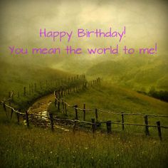 happy birthday! you mean the world to me!  birthday wish, landscape
