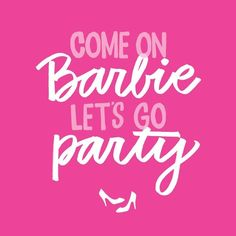 Come On Barbie, Letu0027s Go Party.