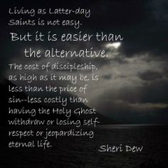 """As sister Sheri L. Dew http://pinterest.com/pin/24066179230749448 has observed, """"Living as Latter-day Saints is not easy. But it is easier than the alternative. The cost of discipleship, as high as it may be, is less than the price of sin—less costly than having the Holy Ghost withdraw or losing self-respect or jeopardizing eternal life."""""""