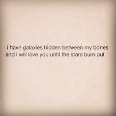I have galaxies hidden between my bones and i will love you until the stars burn out.