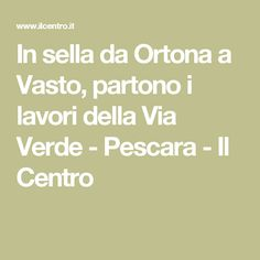 In sella da Ortona a Vasto, partono i lavori della Via Verde - Pescara - Il Centro