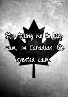 """My Canadian friends will like this Whisper: """"Stop telling me to keep calm, I'm Canadian. We invented calm. """""""