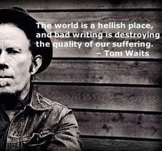 Tom Waits- He's awesome! I think this goes for writing songs as well. People don't write like they used to.