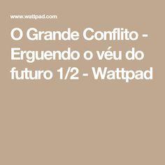 O Grande Conflito - Erguendo o véu do futuro 1/2 - Wattpad