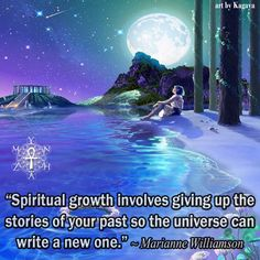 """""""Spiritual growth involves giving up the stories of your past so that the universe can write a new one."""" ~ Marianne Williamson"""