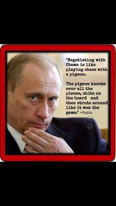 Putin said it And now  OBAMA has proved  Putin is indeed a Intelligent man... Continue to look over Your shoulder Obama