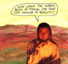 Why leave that warm bath of denial for the cold shower of reality? – Michael Lipsey