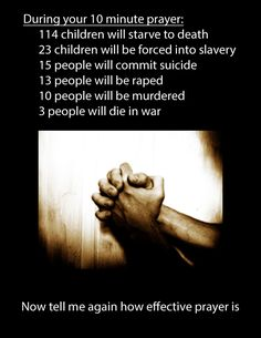 Atheism, Religion, God is Imaginary, Prayer, Children, Starvation, Death, Slavery, Rape, Murder. During your 10 minute prayer: 114 children will starve to death, 23 children will be forced into slavery, 15 people will commit suicide, 13 people will be raped, 10 people will be murdered, 3 people will die in war. Now tell me again how effective prayer is. ....but were YOUR prayers answered? Did you pass your exam? Get that touchdown? Win that race?