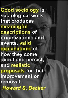 """""""Good sociology is sociological work that produces meaningful descriptions of organizations and events, valid explanations of how they come about and persist, and realistic proposals for their improvement or removal.""""  ~ Howard S. Becker and Irving Horowitz. 1972. """"Radical Politics and Sociological Research: Observations on Methodology and Ideology,"""" The American Journal of Sociology, See p. 50"""