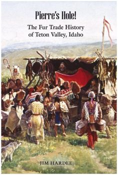 Pierre's Hole! The Fur Trade History of Teton Valley