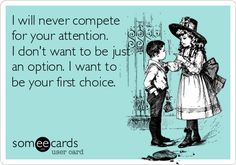 I will never compete for your attention. I don't want to be just an option. I want to be your first choice.