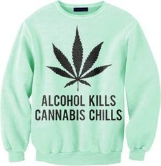 sweater weed weed legalizeit marijuana alcohol kills chills quote on it true story weed weed legalize leaves herb smoke green 420 Girls, Puff And Pass, Cooler Look, Stoner Girl, Smoking Weed, Swagg, Mary Janes, Graphic Sweatshirt, Sweatshirts
