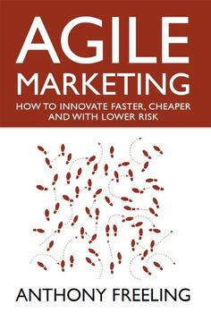 Agile Marketing: How to Innovate Faster, Cheaper and with Lower Risk by Anthony Freeling